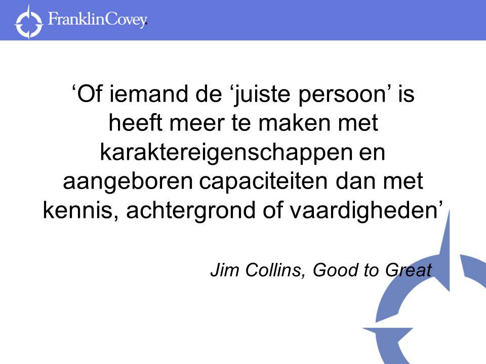 'Of iemand de 'juiste persoon' is heeft meer te maken met karaktereigenschappen en aangeboren capaciteiten dan met kennis, achtergrond of vaardigheden' Jim Collins, Good to Great