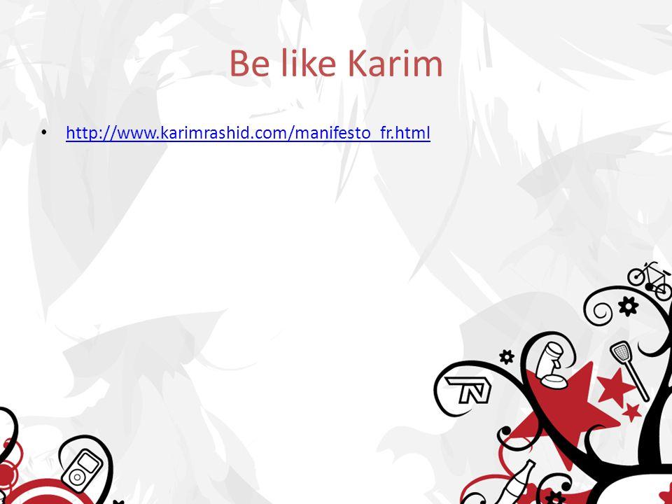 Be like Karim http://www.karimrashid.com/manifesto_fr.html