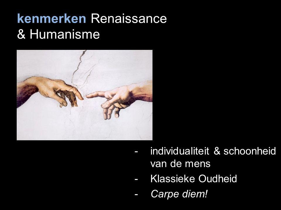 kenmerken Renaissance & Humanisme -individualiteit & schoonheid van de mens -Klassieke Oudheid -Carpe diem!