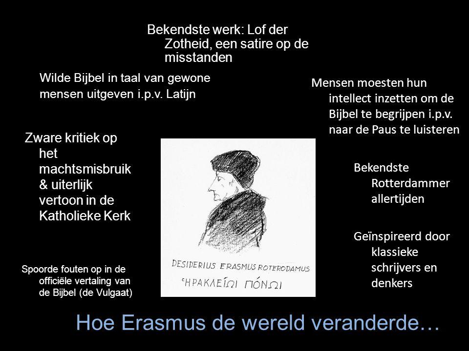 Hoe Erasmus de wereld veranderde… Zware kritiek op het machtsmisbruik & uiterlijk vertoon in de Katholieke Kerk Spoorde fouten op in de officiële vertaling van de Bijbel (de Vulgaat) Wilde Bijbel in taal van gewone mensen uitgeven i.p.v.