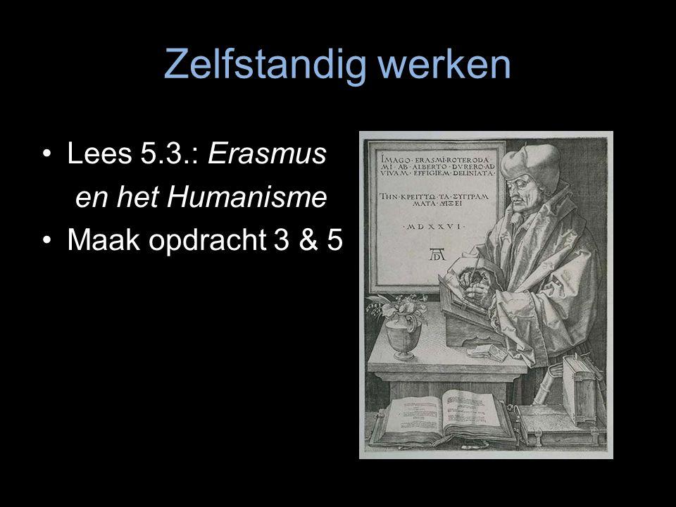 Zelfstandig werken Lees 5.3.: Erasmus en het Humanisme Maak opdracht 3 & 5