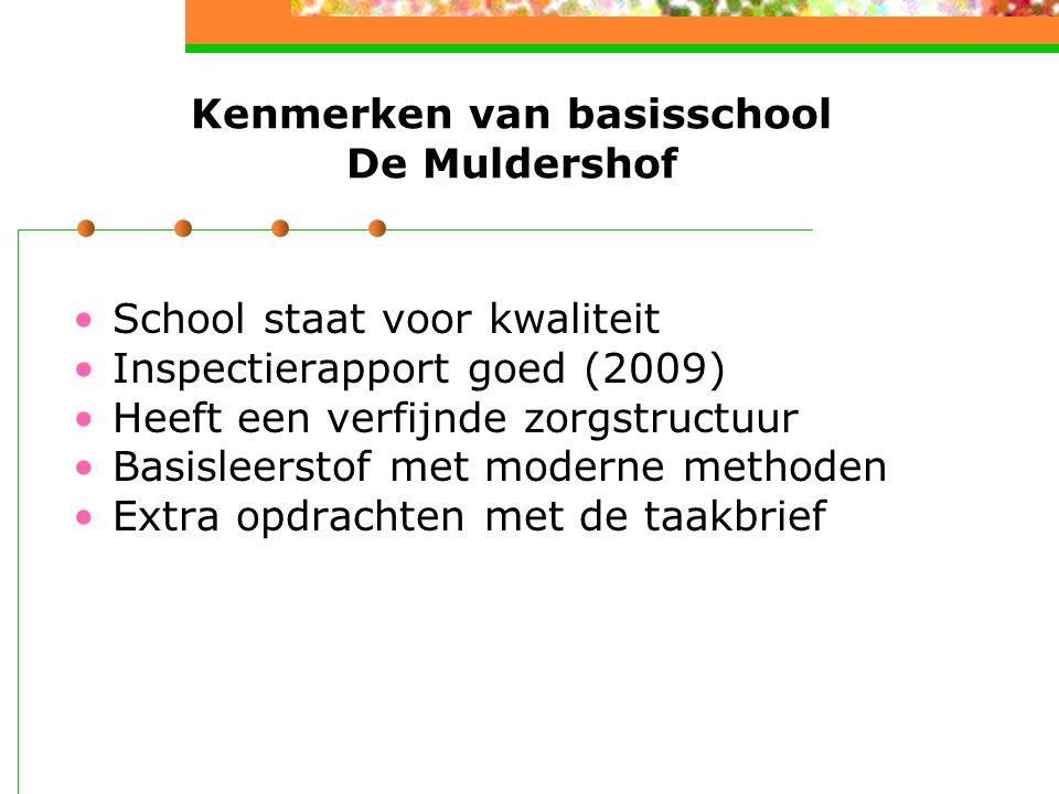 Kenmerken van basisschool De Muldershof School staat voor kwaliteit Inspectierapport goed (2009) Heeft een verfijnde zorgstructuur Basisleerstof met moderne methoden Extra opdrachten met de taakbrief