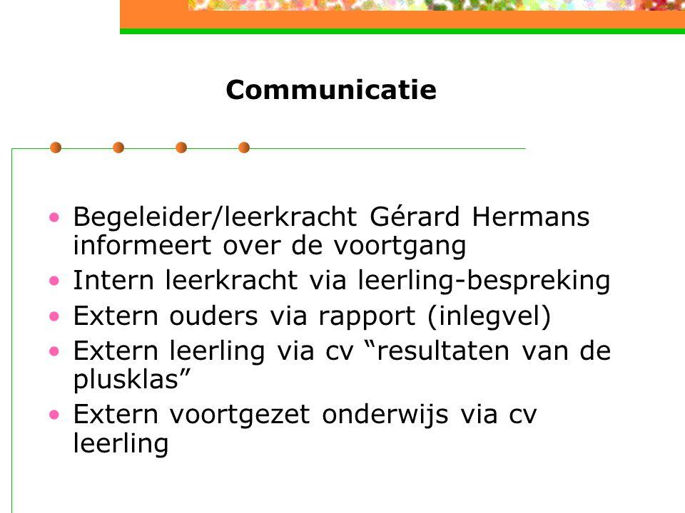 Communicatie Begeleider/leerkracht Gérard Hermans informeert over de voortgang Intern leerkracht via leerling-bespreking Extern ouders via rapport (inlegvel) Extern leerling via cv resultaten van de plusklas Extern voortgezet onderwijs via cv leerling