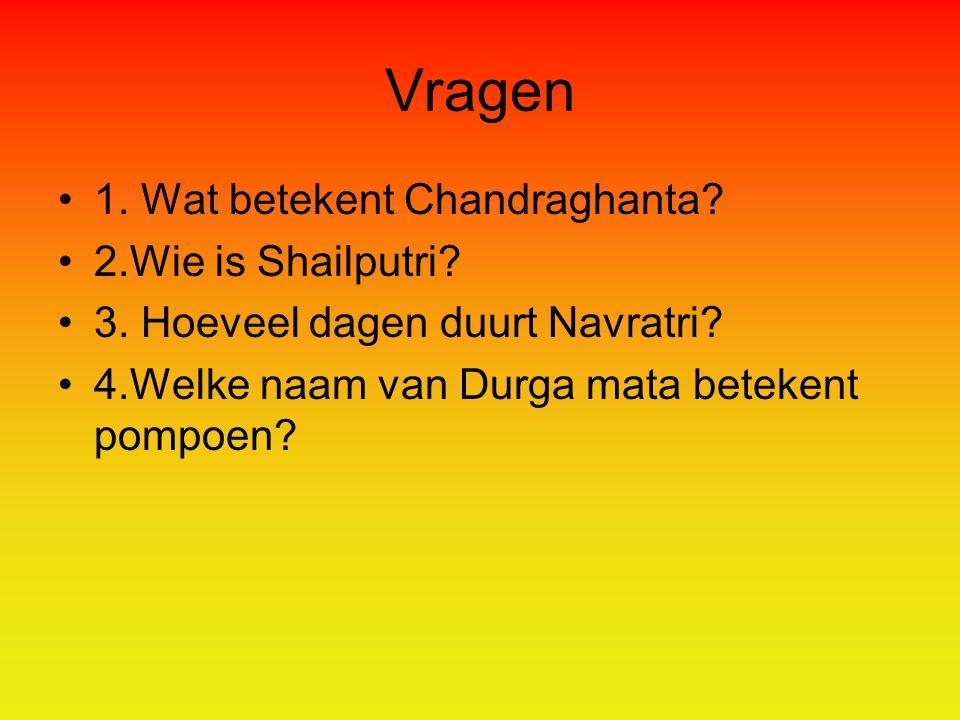 Vragen 1.Wat betekent Chandraghanta. 2.Wie is Shailputri.