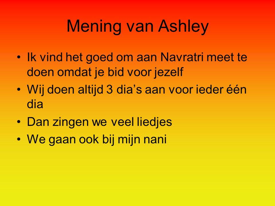 Mening van Ashley Ik vind het goed om aan Navratri meet te doen omdat je bid voor jezelf Wij doen altijd 3 dia's aan voor ieder één dia Dan zingen we veel liedjes We gaan ook bij mijn nani