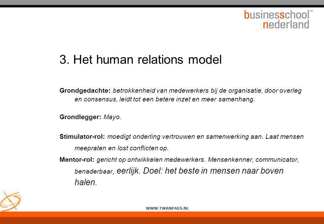 WWW.TWANPAES.NL 3. Het human relations model Grondgedachte: betrokkenheid van medewerkers bij de organisatie, door overleg en consensus, leidt tot een