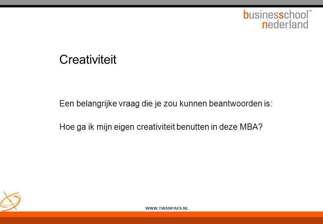 WWW.TWANPAES.NL Creativiteit Een belangrijke vraag die je zou kunnen beantwoorden is: Hoe ga ik mijn eigen creativiteit benutten in deze MBA?