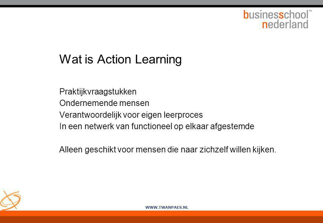 WWW.TWANPAES.NL Wat is Action Learning Praktijkvraagstukken Ondernemende mensen Verantwoordelijk voor eigen leerproces In een netwerk van functioneel