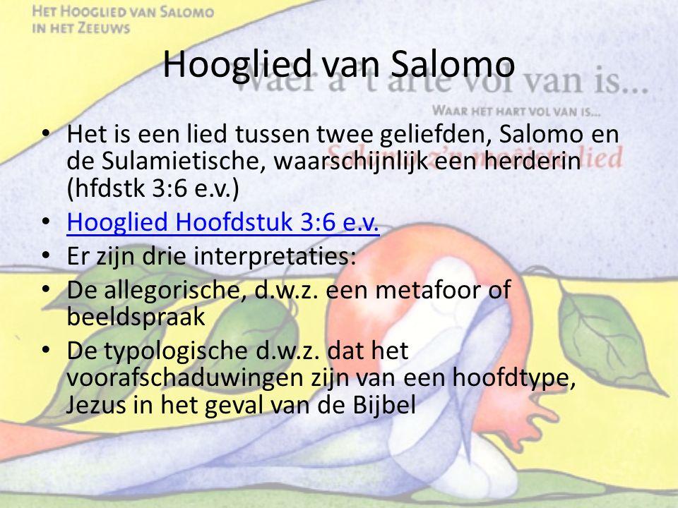Hooglied van Salomo Het is een lied tussen twee geliefden, Salomo en de Sulamietische, waarschijnlijk een herderin (hfdstk 3:6 e.v.) Hooglied Hoofdstu