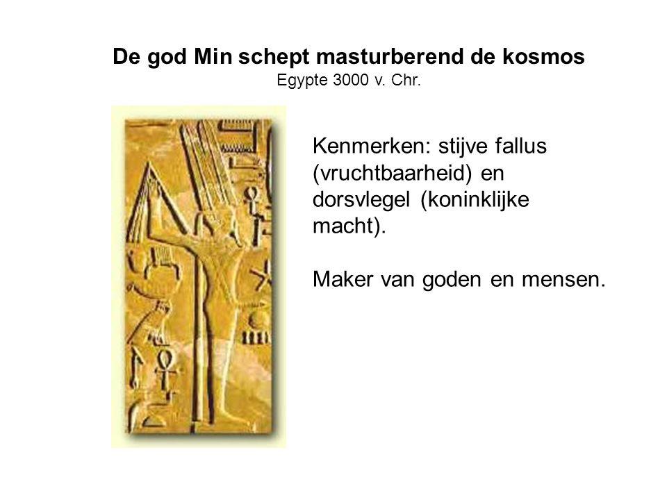 De god Min schept masturberend de kosmos Egypte 3000 v. Chr. Kenmerken: stijve fallus (vruchtbaarheid) en dorsvlegel (koninklijke macht). Maker van go