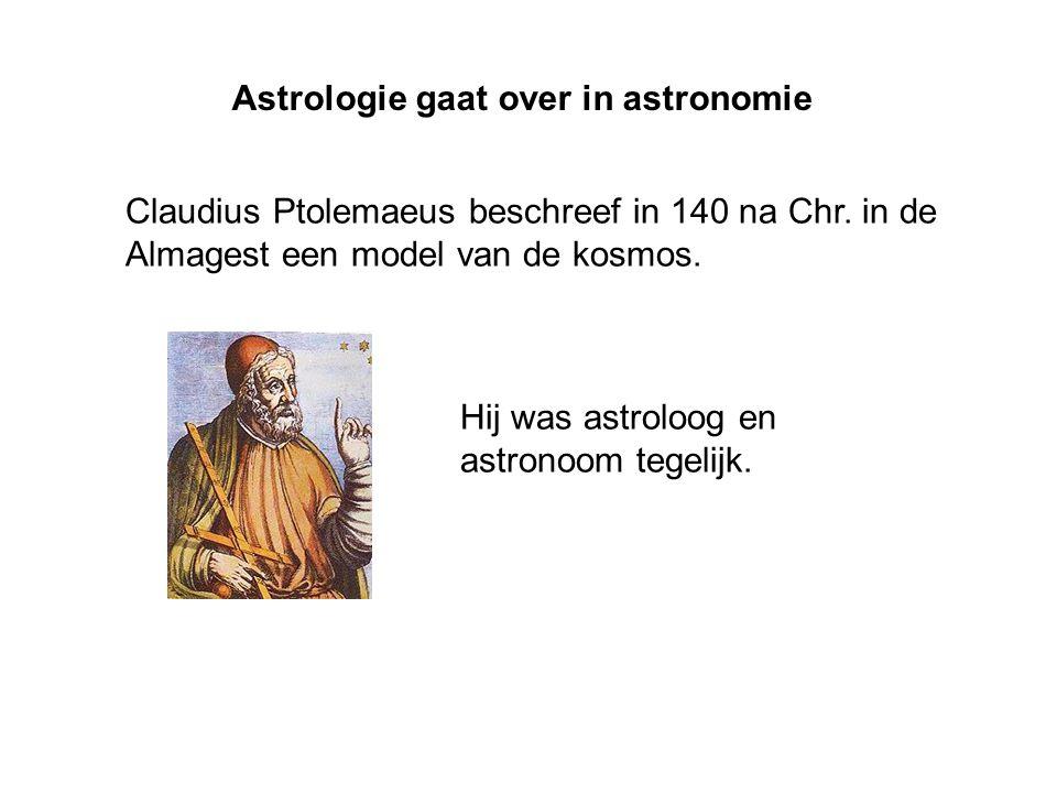 Claudius Ptolemaeus beschreef in 140 na Chr. in de Almagest een model van de kosmos. Astrologie gaat over in astronomie Hij was astroloog en astronoom