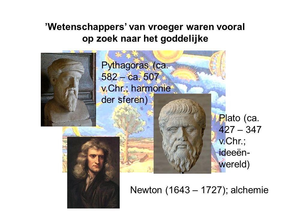 'Wetenschappers' van vroeger waren vooral op zoek naar het goddelijke Plato (ca. 427 – 347 v.Chr.; ideeën- wereld) Newton (1643 – 1727); alchemie Pyth