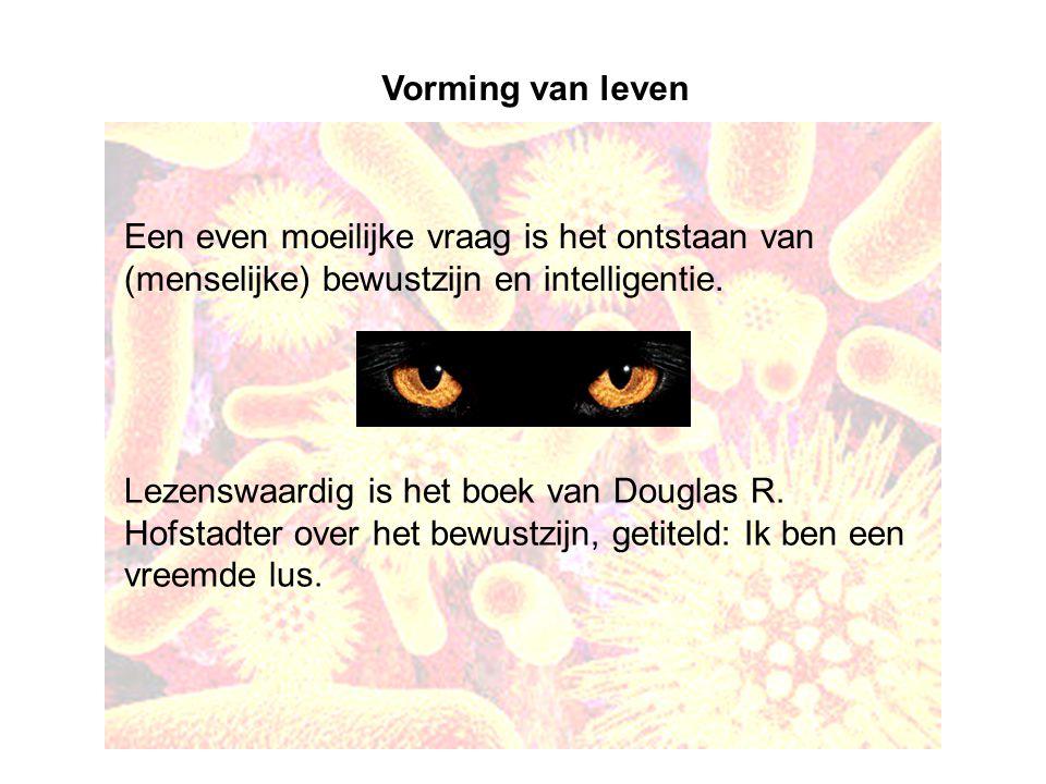 Vorming van leven Een even moeilijke vraag is het ontstaan van (menselijke) bewustzijn en intelligentie. Lezenswaardig is het boek van Douglas R. Hofs