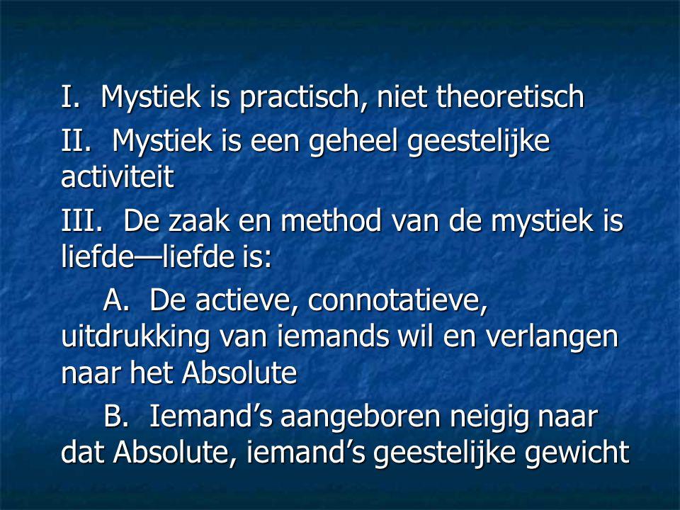 I. Mystiek is practisch, niet theoretisch II. Mystiek is een geheel geestelijke activiteit III. De zaak en method van de mystiek is liefde—liefde is:
