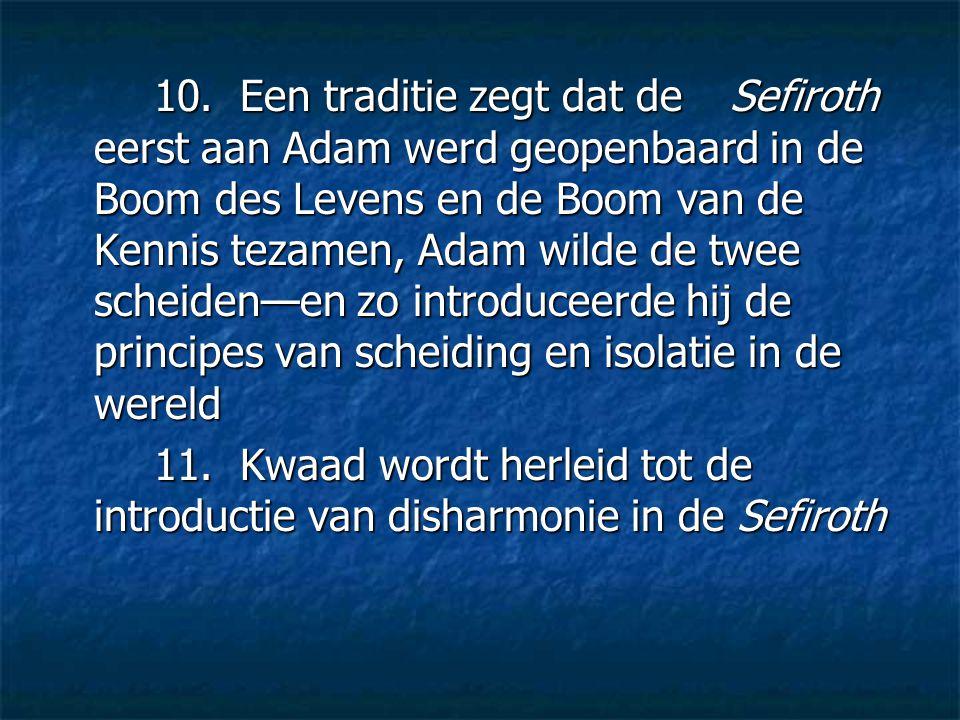 10. Een traditie zegt dat de Sefiroth eerst aan Adam werd geopenbaard in de Boom des Levens en de Boom van de Kennis tezamen, Adam wilde de twee schei