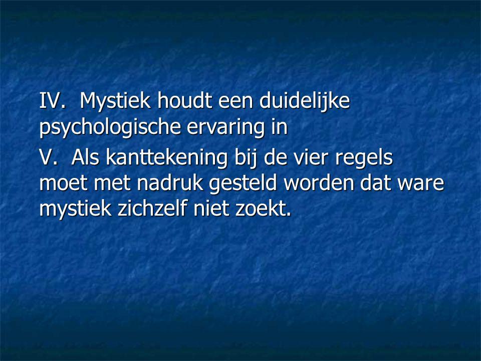IV. Mystiek houdt een duidelijke psychologische ervaring in V. Als kanttekening bij de vier regels moet met nadruk gesteld worden dat ware mystiek zic