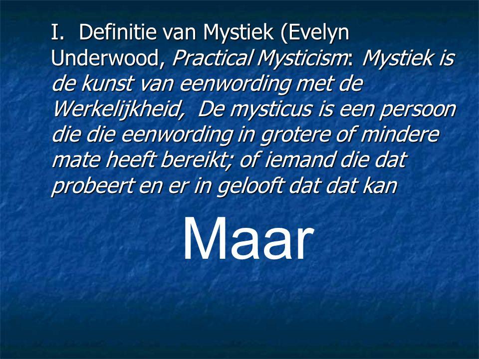 I. Definitie van Mystiek (Evelyn Underwood, Practical Mysticism: Mystiek is de kunst van eenwording met de Werkelijkheid, De mysticus is een persoon d
