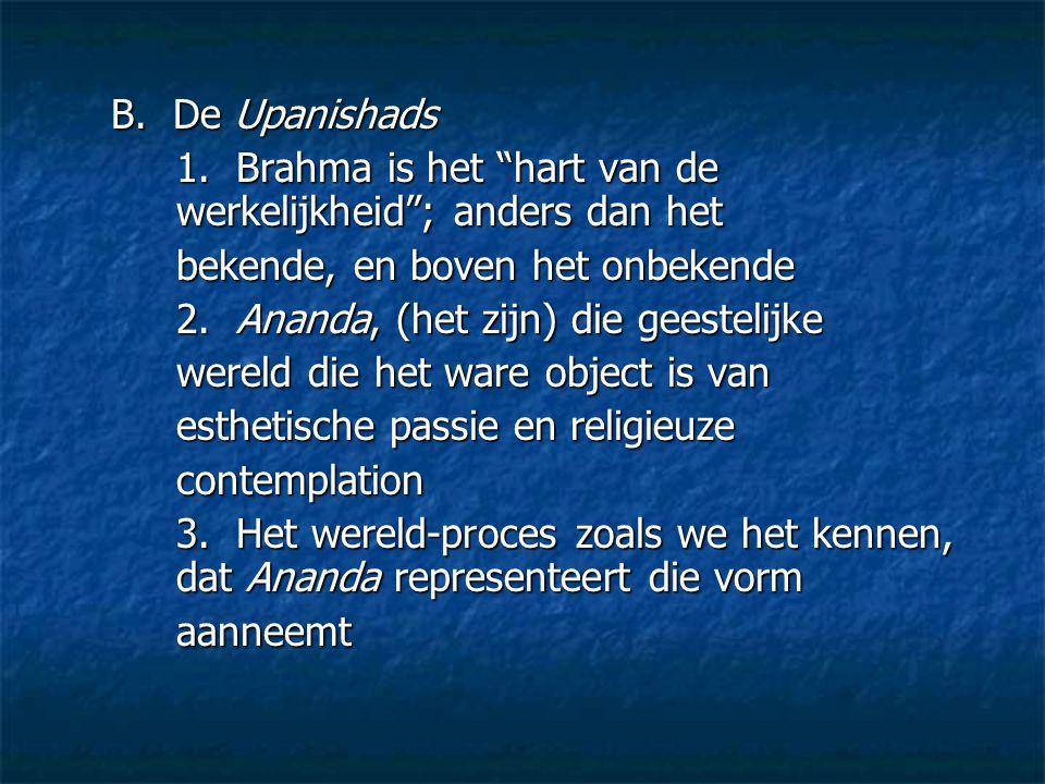 """B. De Upanishads 1. Brahma is het """"hart van de werkelijkheid""""; anders dan het bekende, en boven het onbekende 2. Ananda, (het zijn) die geestelijke we"""