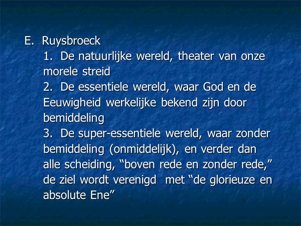 E. Ruysbroeck 1. De natuurlijke wereld, theater van onze morele streid 2. De essentiele wereld, waar God en de Eeuwigheid werkelijke bekend zijn door