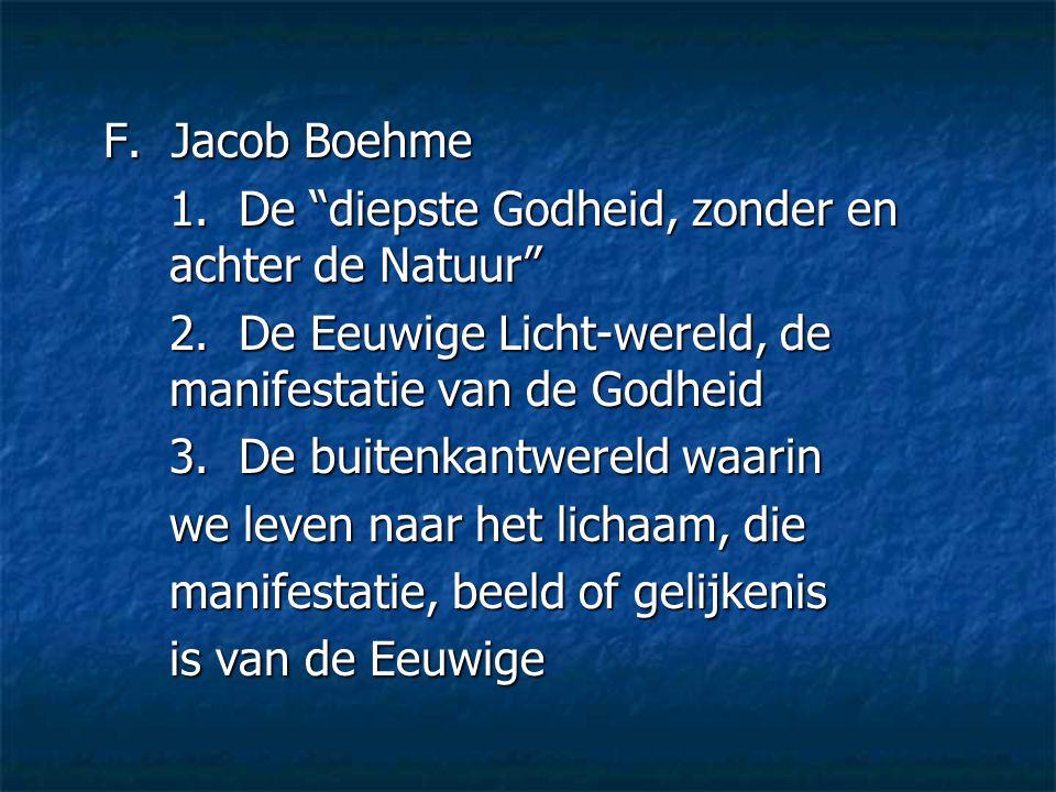 """F. Jacob Boehme 1. De """"diepste Godheid, zonder en achter de Natuur"""" 2. De Eeuwige Licht-wereld, de manifestatie van de Godheid 3. De buitenkantwereld"""