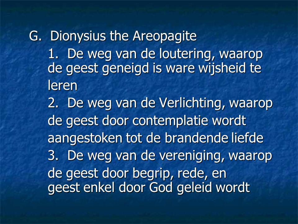 G. Dionysius the Areopagite 1. De weg van de loutering, waarop de geest geneigd is ware wijsheid te leren 2. De weg van de Verlichting, waarop de gees