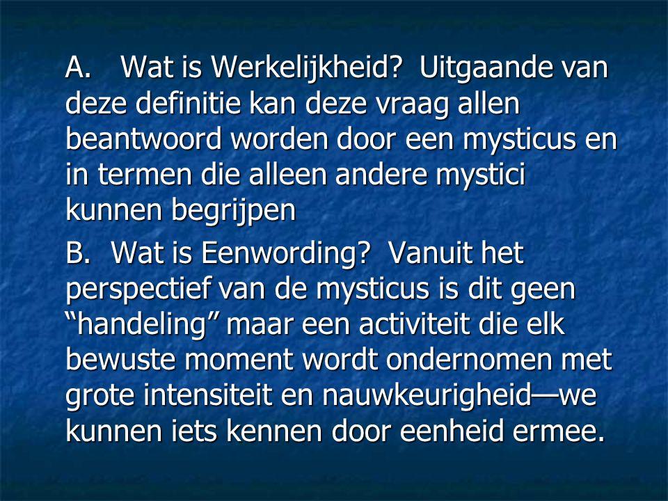 A. Wat is Werkelijkheid? Uitgaande van deze definitie kan deze vraag allen beantwoord worden door een mysticus en in termen die alleen andere mystici