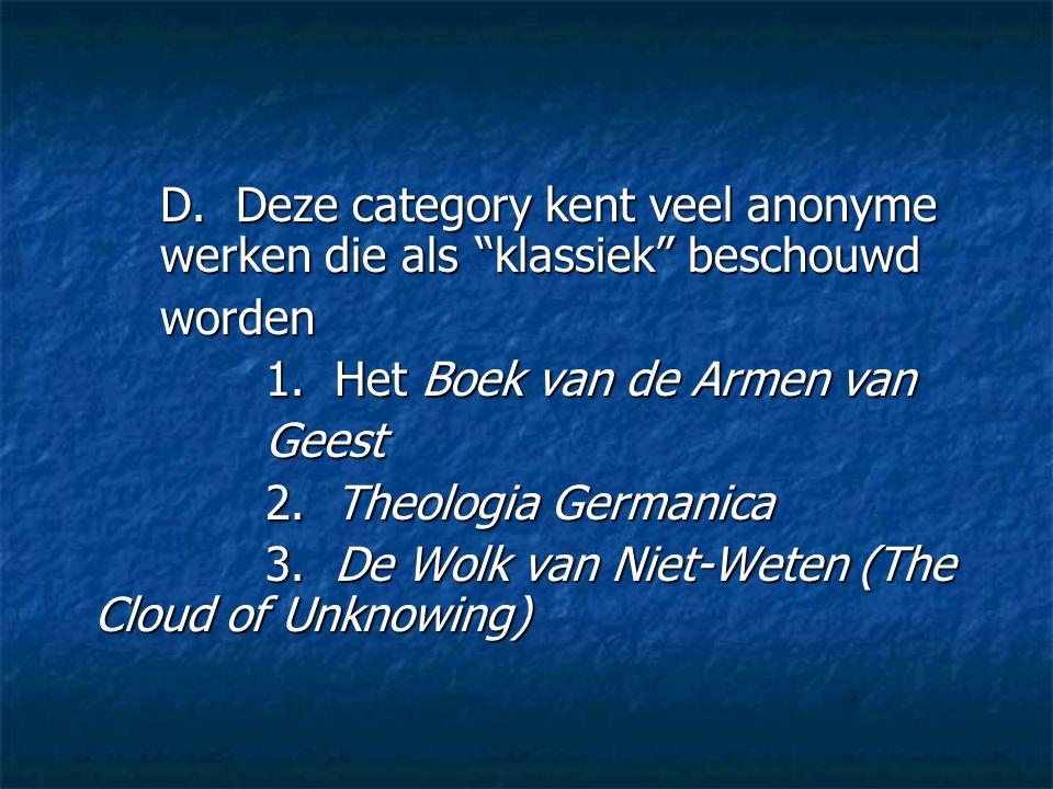 """D. Deze category kent veel anonyme werken die als """"klassiek"""" beschouwd worden 1. Het Boek van de Armen van Geest 2. Theologia Germanica 3. De Wolk van"""