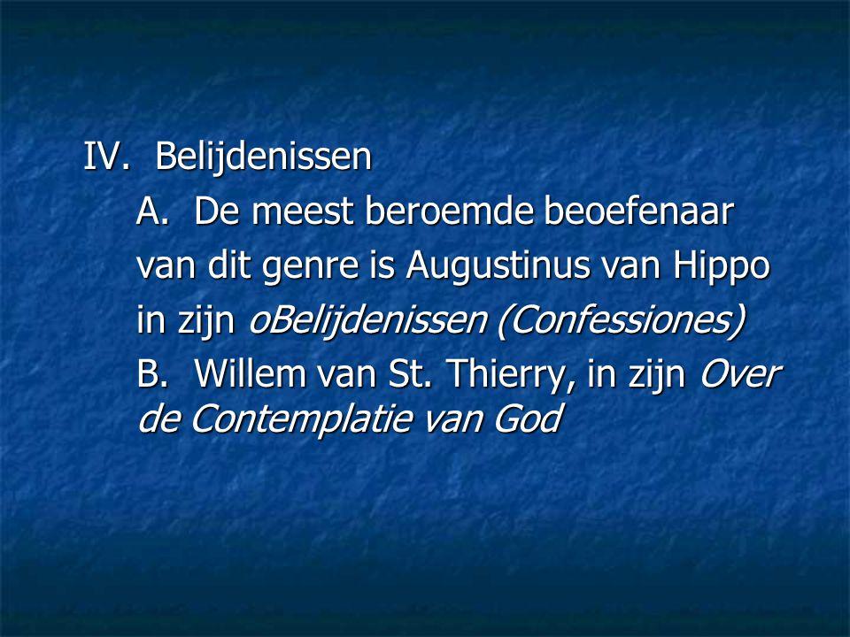 IV. Belijdenissen A. De meest beroemde beoefenaar van dit genre is Augustinus van Hippo in zijn oBelijdenissen (Confessiones) B. Willem van St. Thierr