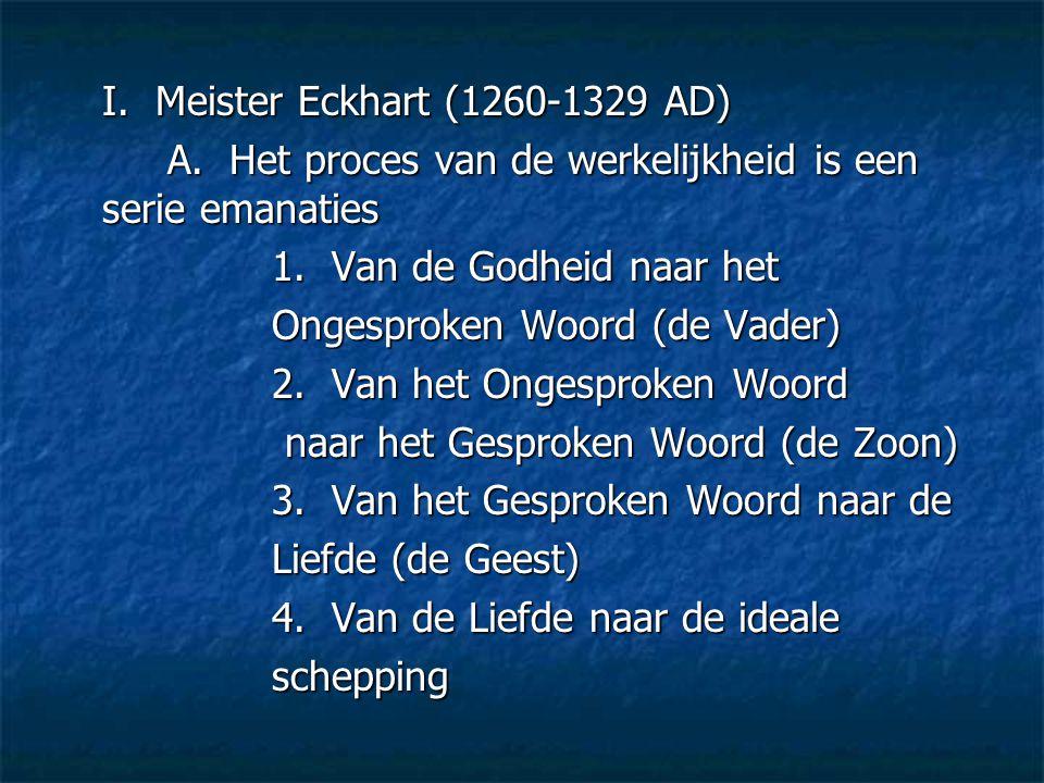 I. Meister Eckhart (1260-1329 AD) A. Het proces van de werkelijkheid is een serie emanaties 1. Van de Godheid naar het Ongesproken Woord (de Vader) 2.
