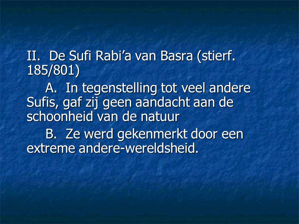 II. De Sufi Rabi'a van Basra (stierf. 185/801) A. In tegenstelling tot veel andere Sufis, gaf zij geen aandacht aan de schoonheid van de natuur B. Ze