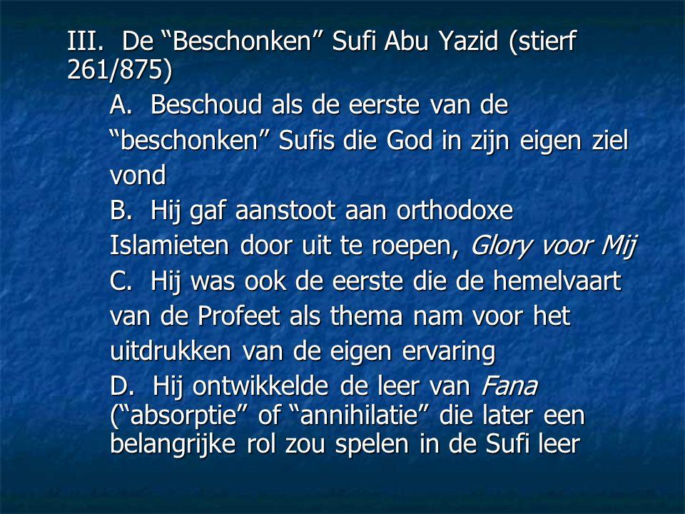 """III. De """"Beschonken"""" Sufi Abu Yazid (stierf 261/875) A. Beschoud als de eerste van de """"beschonken"""" Sufis die God in zijn eigen ziel vond B. Hij gaf aa"""