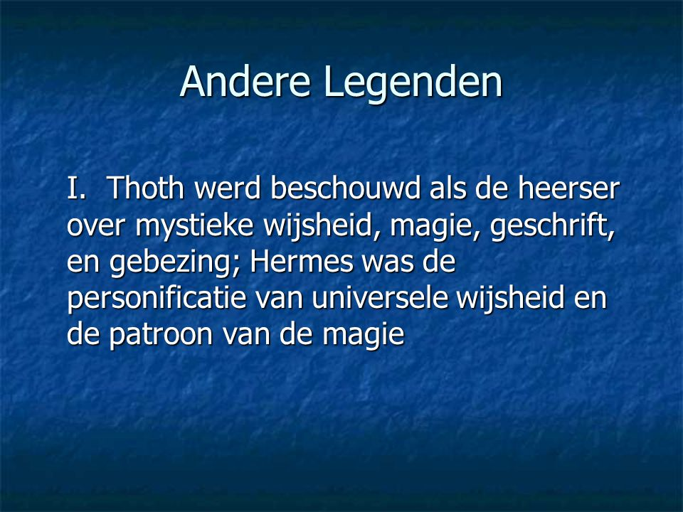 Andere Legenden I. Thoth werd beschouwd als de heerser over mystieke wijsheid, magie, geschrift, en gebezing; Hermes was de personificatie van univers