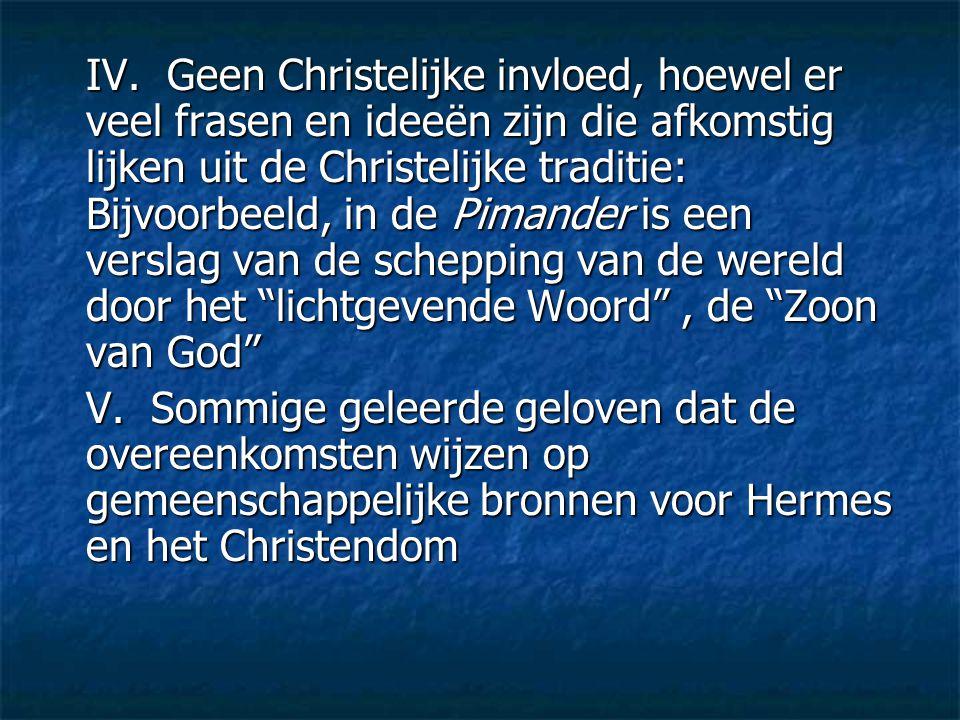 IV. Geen Christelijke invloed, hoewel er veel frasen en ideeën zijn die afkomstig lijken uit de Christelijke traditie: Bijvoorbeeld, in de Pimander is