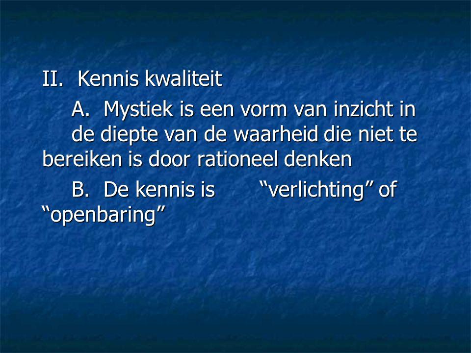 """II. Kennis kwaliteit A. Mystiek is een vorm van inzicht in de diepte van de waarheid die niet te bereiken is door rationeel denken B. De kennis is """"ve"""