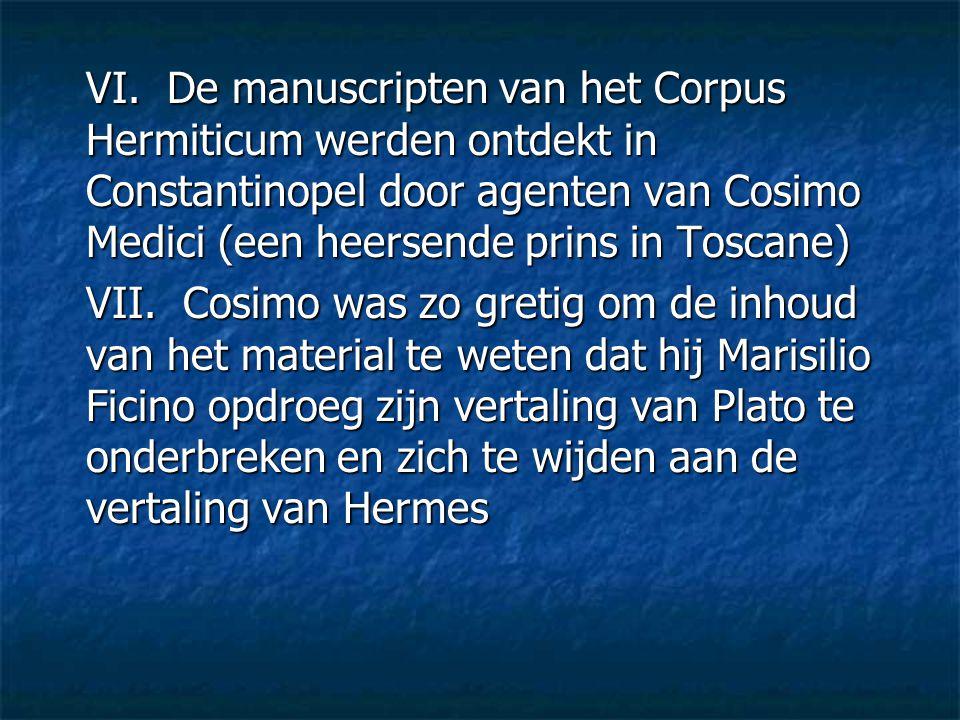 VI. De manuscripten van het Corpus Hermiticum werden ontdekt in Constantinopel door agenten van Cosimo Medici (een heersende prins in Toscane) VII. Co
