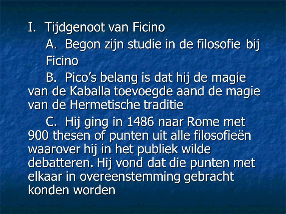 I. Tijdgenoot van Ficino A. Begon zijn studie in de filosofiebij Ficino B. Pico's belang is dat hij de magie van de Kaballa toevoegde aand de magie va
