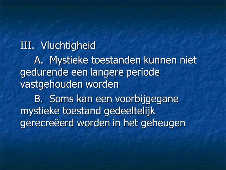III. Vluchtigheid A. Mystieke toestanden kunnen niet gedurende een langere periode vastgehouden worden B. Soms kan een voorbijgegane mystieke toestand