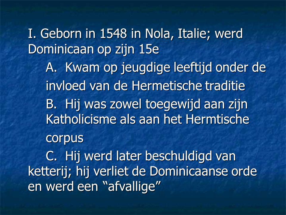 I. Geborn in 1548 in Nola, Italie; werd Dominicaan op zijn 15e A. Kwam op jeugdige leeftijd onder de invloed van de Hermetische traditie B. Hij was zo