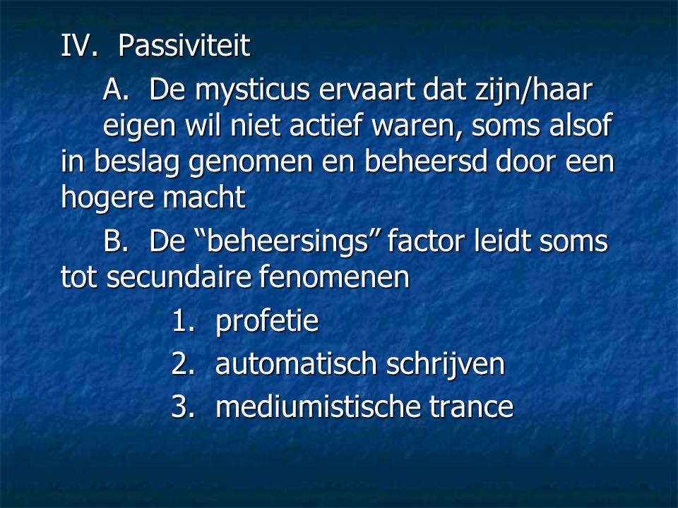 IV. Passiviteit A. De mysticus ervaart dat zijn/haar eigen wil niet actief waren, soms alsof in beslag genomen en beheersd door een hogere macht B. De