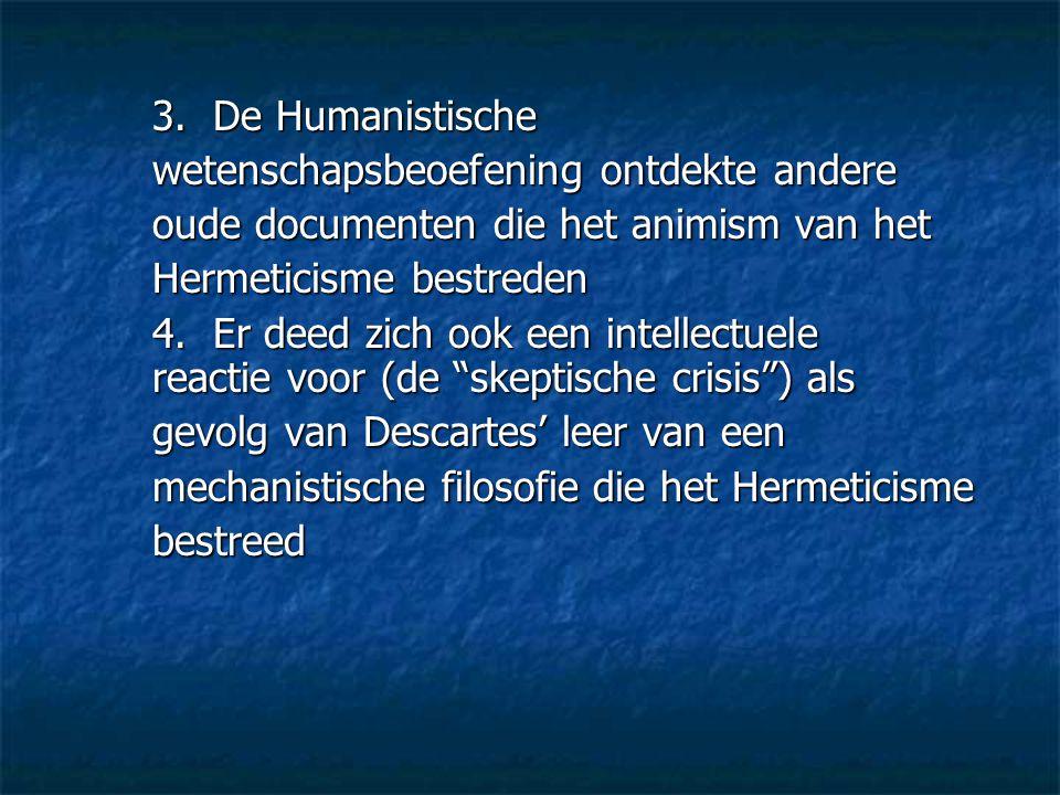 3. De Humanistische wetenschapsbeoefening ontdekte andere oude documenten die het animism van het Hermeticisme bestreden 4. Er deed zich ook een intel
