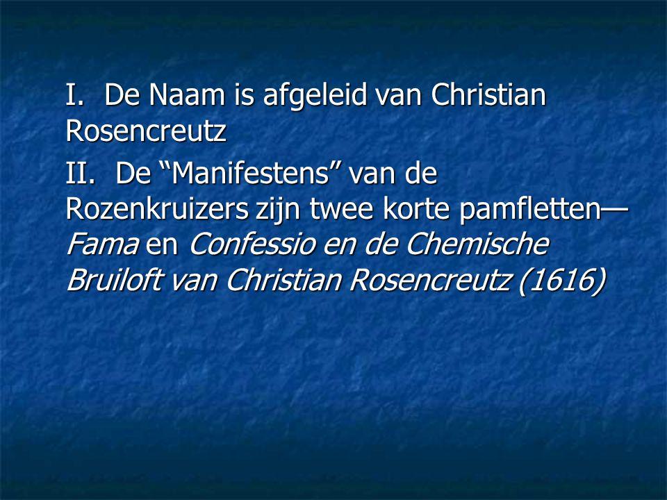 """I. De Naam is afgeleid van Christian Rosencreutz II. De """"Manifestens"""" van de Rozenkruizers zijn twee korte pamfletten— Fama en Confessio en de Chemisc"""