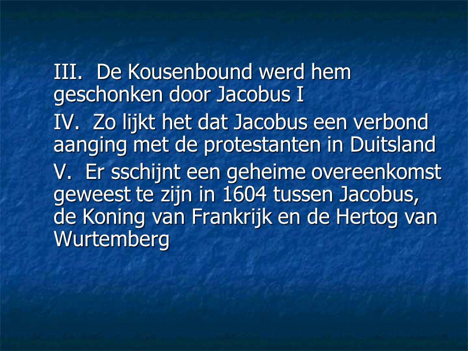 III. De Kousenbound werd hem geschonken door Jacobus I IV. Zo lijkt het dat Jacobus een verbond aanging met de protestanten in Duitsland V. Er sschijn