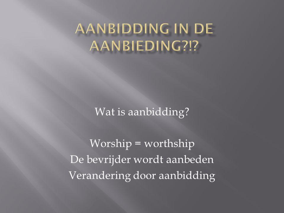 Wat is aanbidding? Worship = worthship De bevrijder wordt aanbeden Verandering door aanbidding
