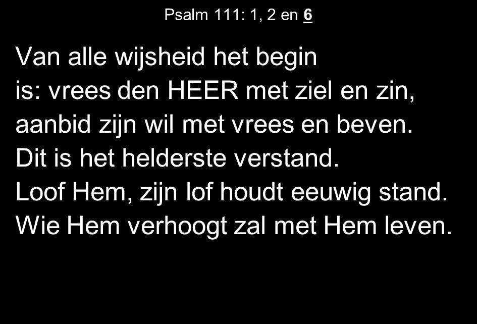 Psalm 111: 1, 2 en 6 Van alle wijsheid het begin is: vrees den HEER met ziel en zin, aanbid zijn wil met vrees en beven.