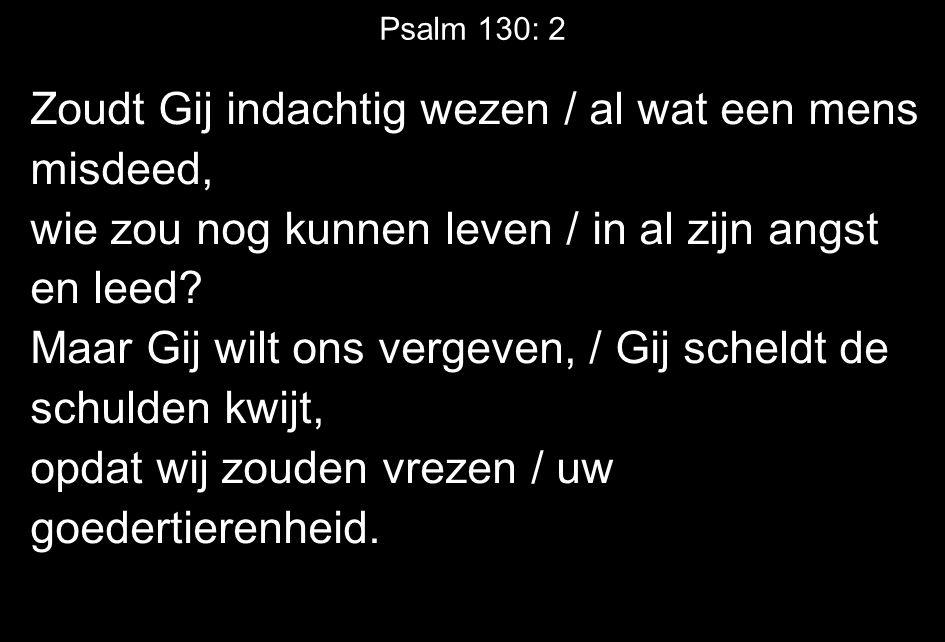 Psalm 130: 2 Zoudt Gij indachtig wezen / al wat een mens misdeed, wie zou nog kunnen leven / in al zijn angst en leed.