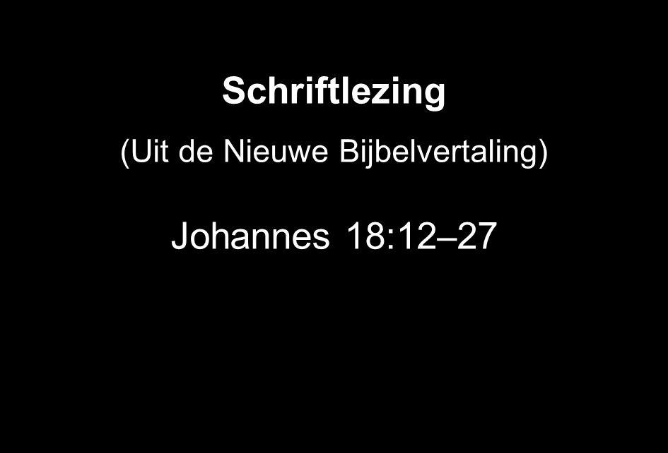 Schriftlezing (Uit de Nieuwe Bijbelvertaling) Johannes 18:12 – 27