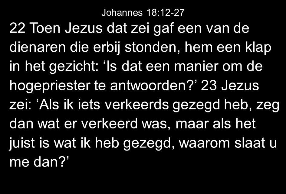 22 Toen Jezus dat zei gaf een van de dienaren die erbij stonden, hem een klap in het gezicht: 'Is dat een manier om de hogepriester te antwoorden?' 23 Jezus zei: 'Als ik iets verkeerds gezegd heb, zeg dan wat er verkeerd was, maar als het juist is wat ik heb gezegd, waarom slaat u me dan?' Johannes 18:12-27