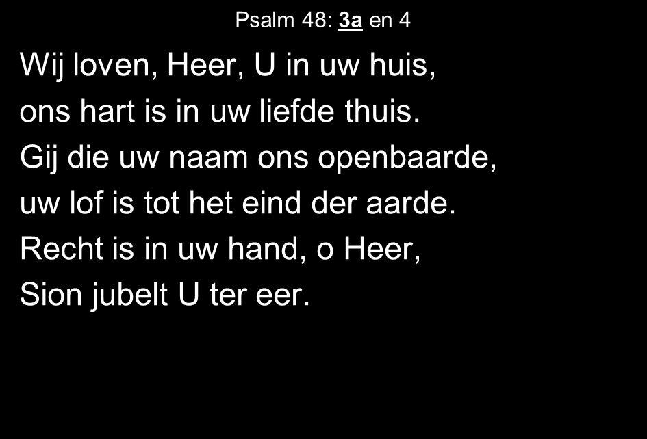 Psalm 48: 3a en 4 Wij loven, Heer, U in uw huis, ons hart is in uw liefde thuis.