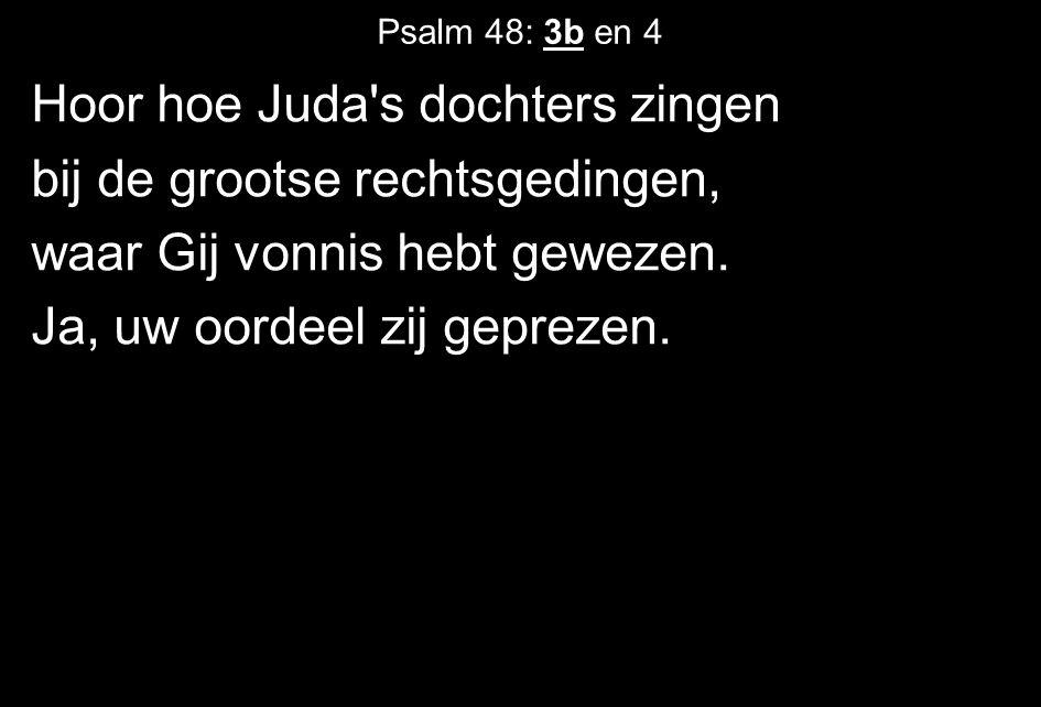 Psalm 48: 3b en 4 Hoor hoe Juda s dochters zingen bij de grootse rechtsgedingen, waar Gij vonnis hebt gewezen.