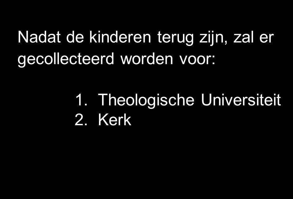 Nadat de kinderen terug zijn, zal er gecollecteerd worden voor: 1.Theologische Universiteit 2.Kerk